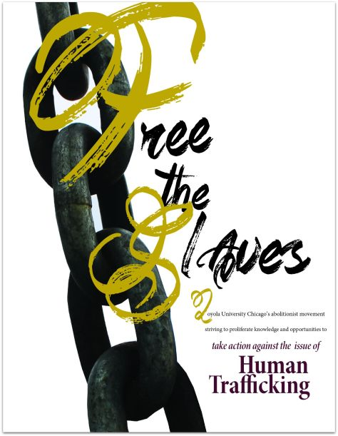 Free the Slaves is an international organization that aims to raise awareness, prevent, and remove instances of human trafficking including sex trafficking and labor trafficking. This flyer is for a localized student led organization at Loyola University Chicago.